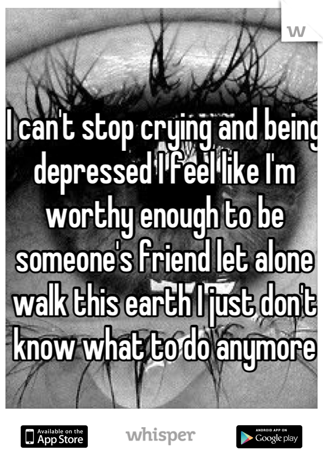 I can't stop crying and being depressed I feel like I'm worthy enough to be someone's friend let alone walk this earth I just don't know what to do anymore