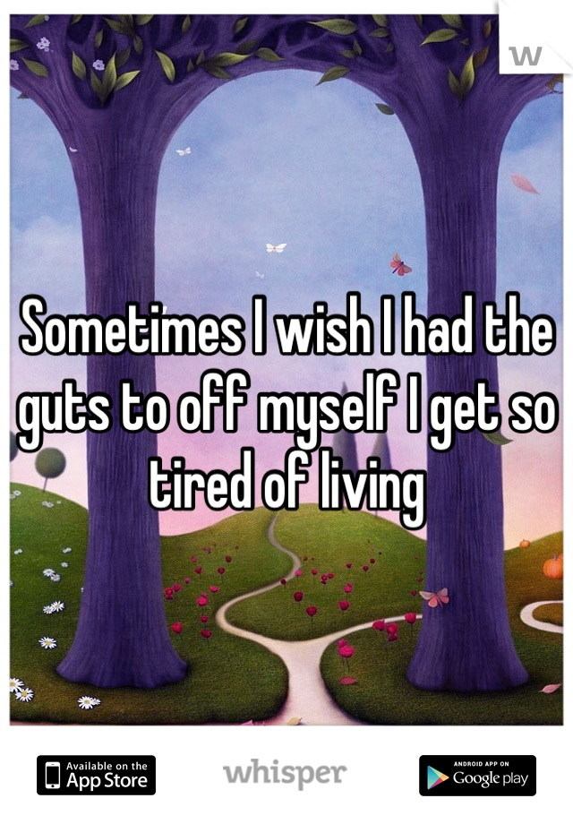 Sometimes I wish I had the guts to off myself I get so tired of living