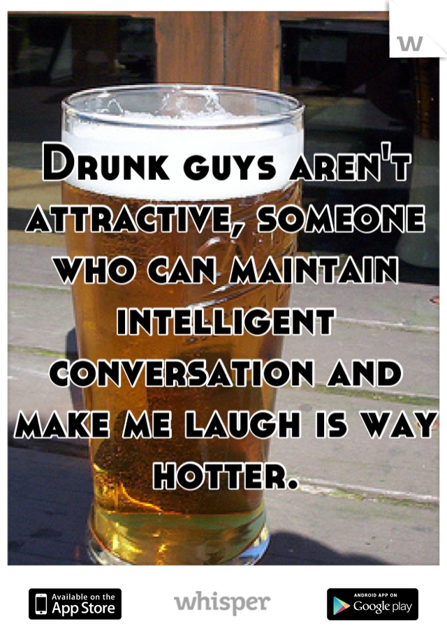 Drunk guys aren't attractive, someone who can maintain intelligent conversation and make me laugh is way hotter.
