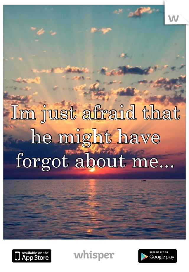 Im just afraid that he might have forgot about me...