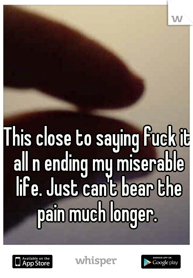 This close to saying fuck it all n ending my miserable life. Just can't bear the pain much longer.