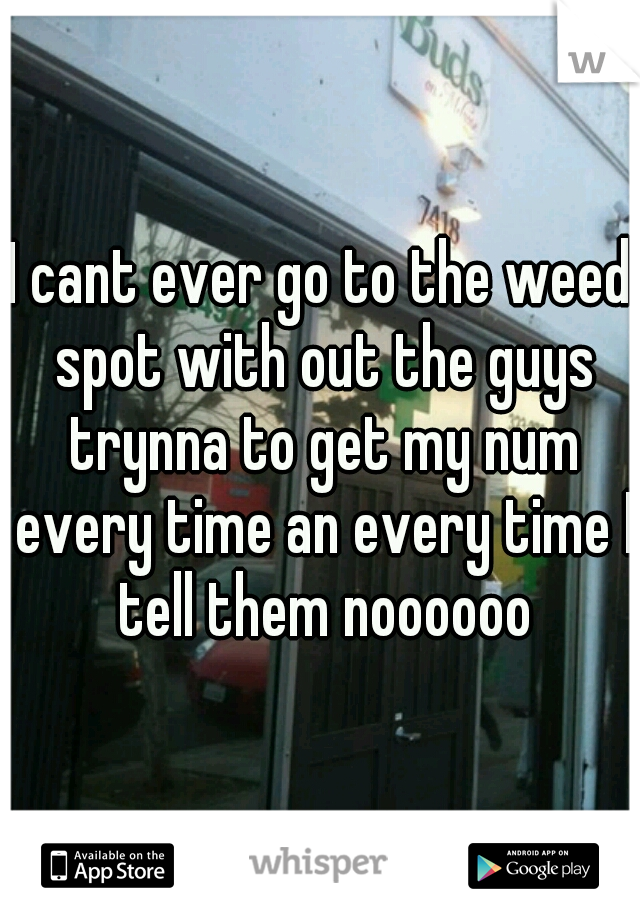 I cant ever go to the weed spot with out the guys trynna to get my num every time an every time I tell them noooooo