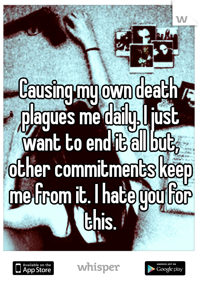 Causing my own death plagues me daily. I just want to end it all but, other commitments keep me from it. I hate you for this.