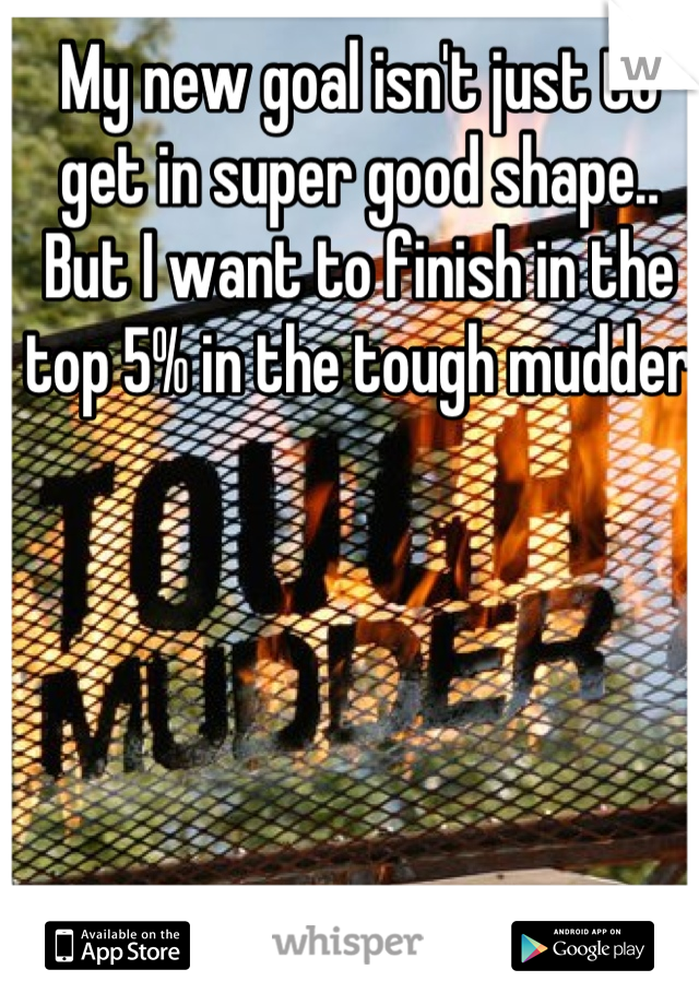 My new goal isn't just to get in super good shape.. But I want to finish in the top 5% in the tough mudder