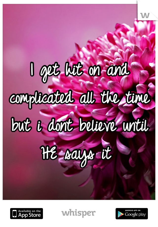 I get hit on and complicated all the time but i dont believe until HE says it