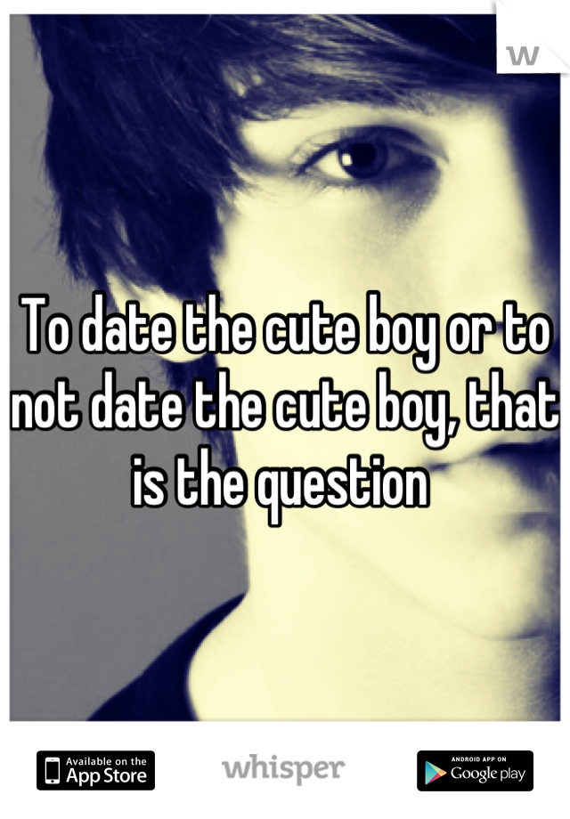 To date the cute boy or to not date the cute boy, that is the question