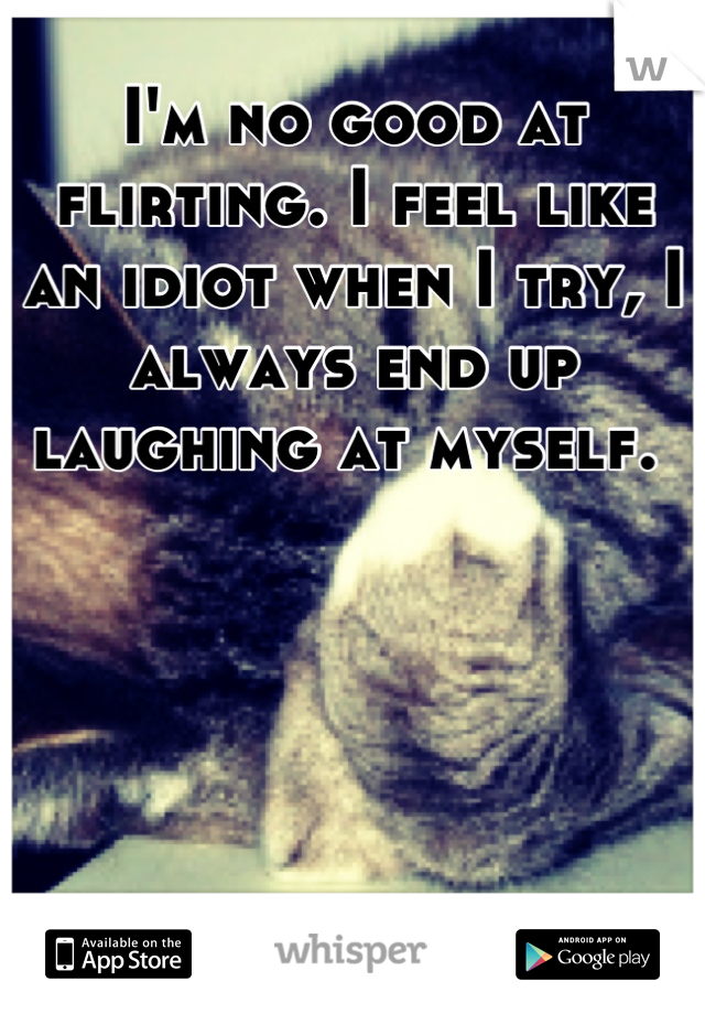 I'm no good at flirting. I feel like an idiot when I try, I always end up laughing at myself.