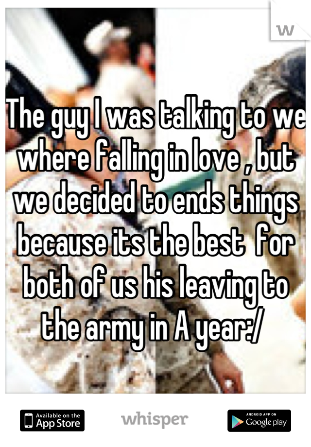 The guy I was talking to we where falling in love , but we decided to ends things because its the best  for both of us his leaving to the army in A year:/