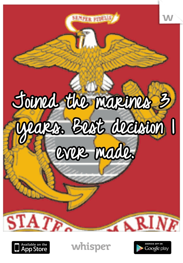 Joined the marines 3 years. Best decision I ever made.
