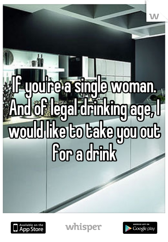 If you're a single woman. And of legal drinking age, I would like to take you out for a drink