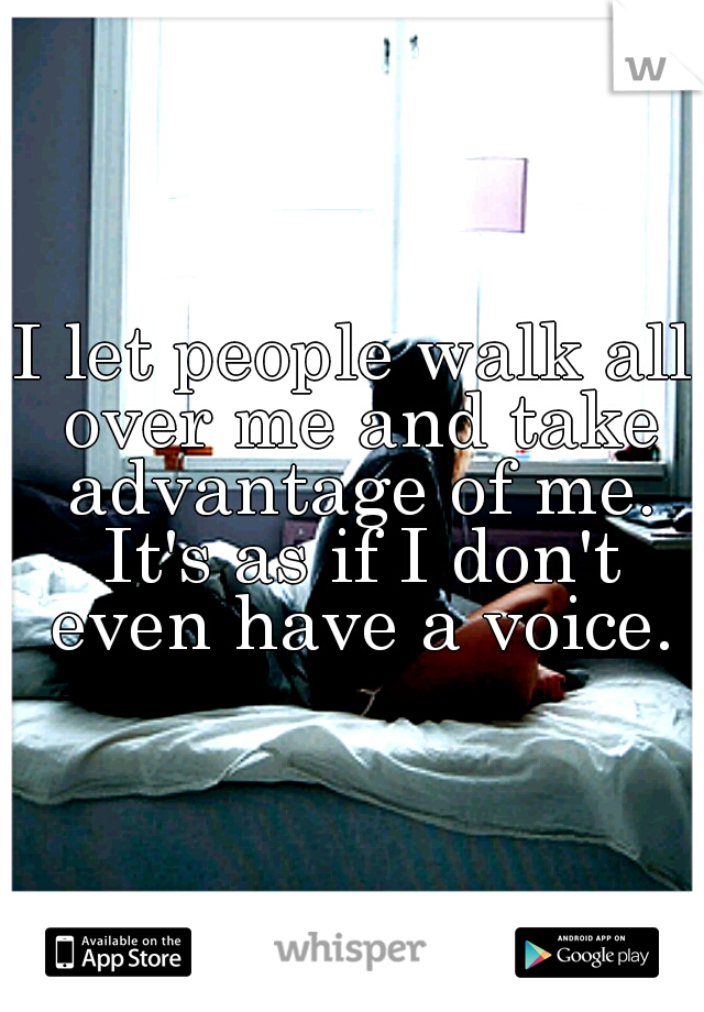 I let people walk all over me and take advantage of me. It's as if I don't even have a voice.