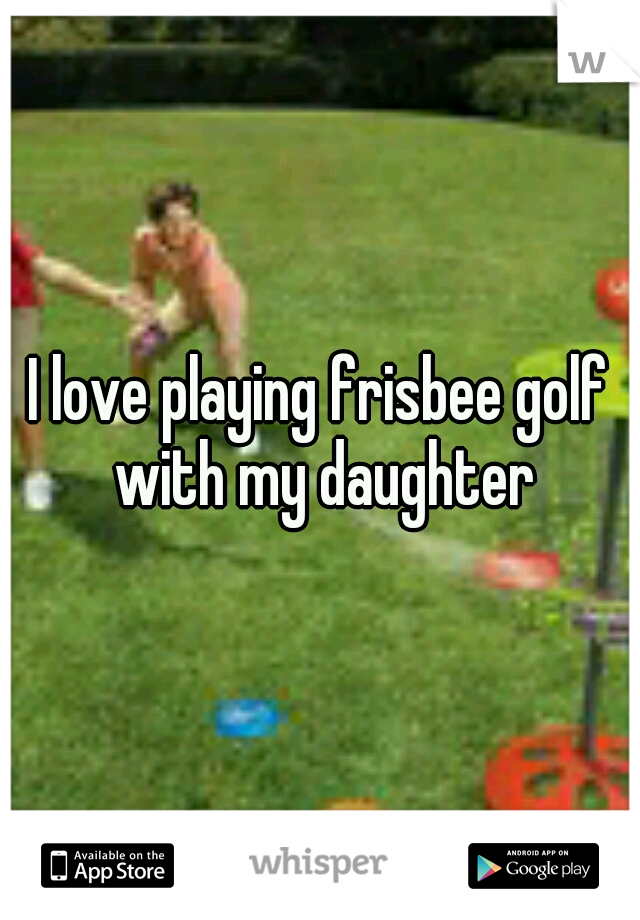 I love playing frisbee golf with my daughter