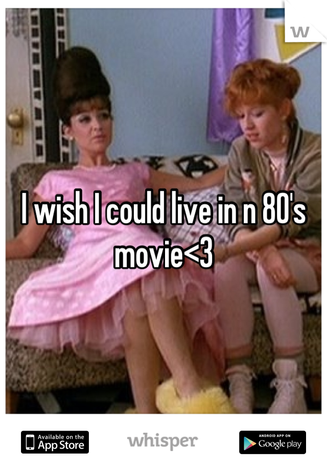 I wish I could live in n 80's movie<3