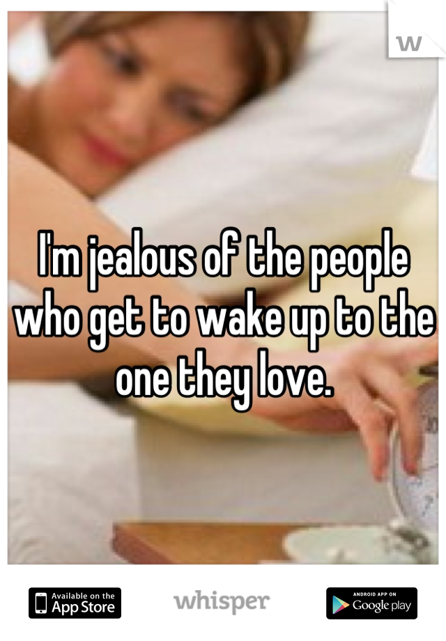 I'm jealous of the people who get to wake up to the one they love.
