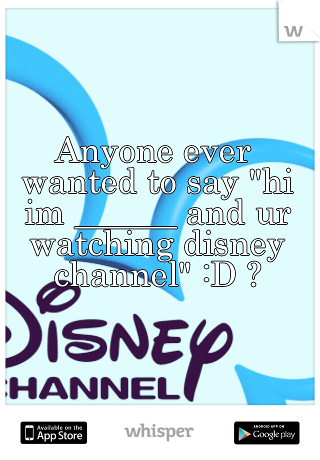"Anyone ever wanted to say ""hi im ______ and ur watching disney channel"" :D ?"