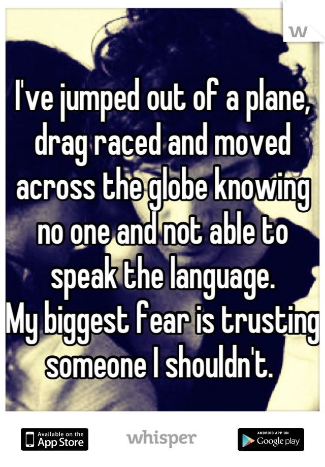 I've jumped out of a plane, drag raced and moved across the globe knowing no one and not able to speak the language.  My biggest fear is trusting someone I shouldn't.