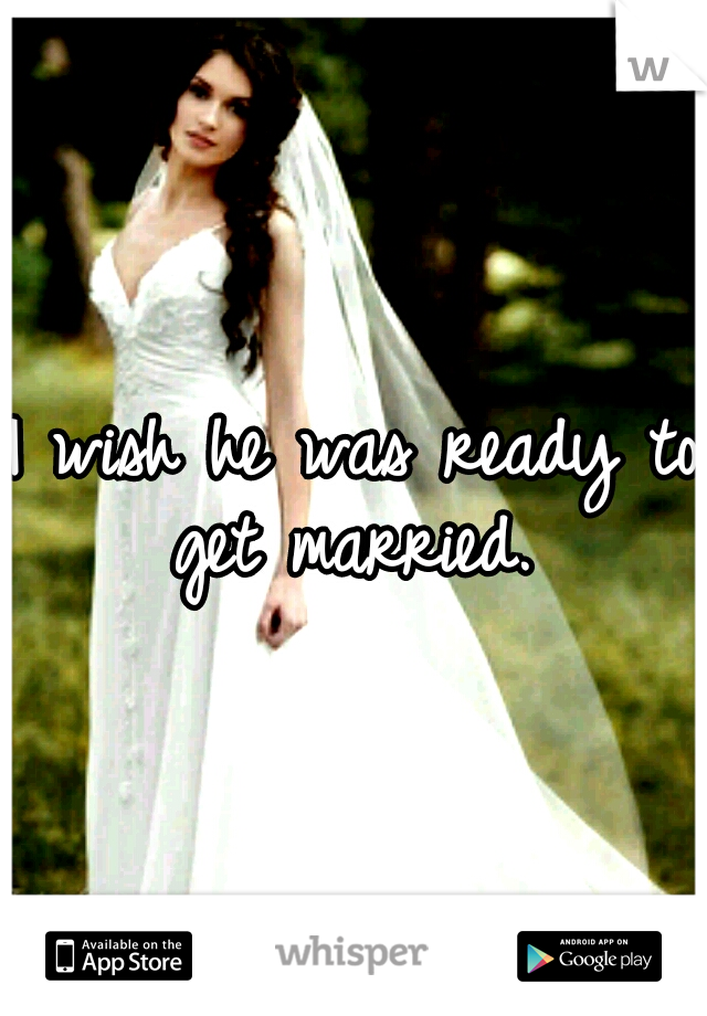 I wish he was ready to get married.
