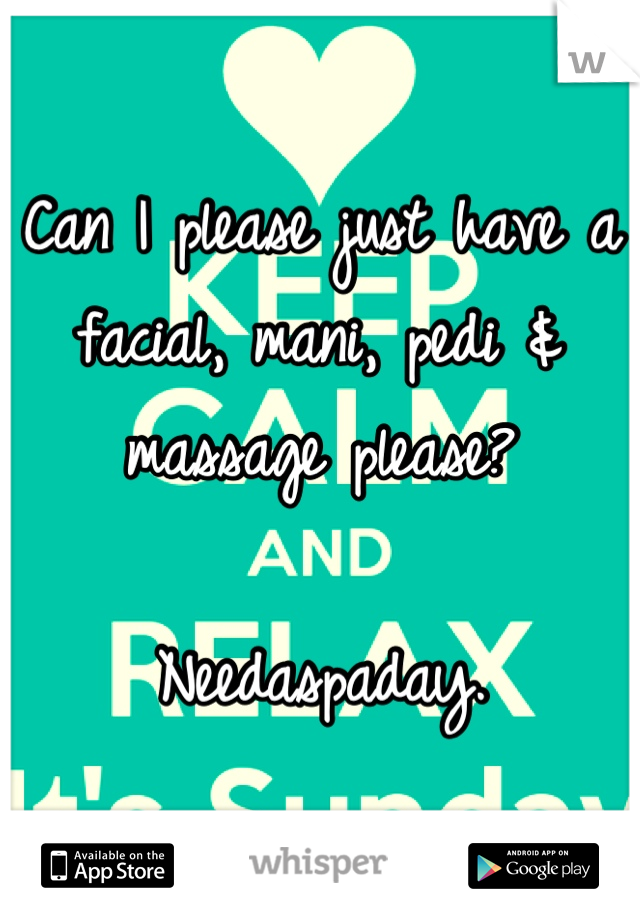 Can I please just have a facial, mani, pedi & massage please?   Needaspaday.