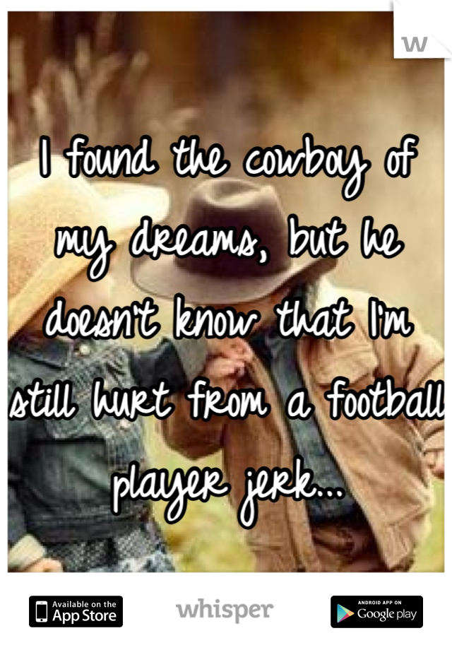 I found the cowboy of my dreams, but he doesn't know that I'm still hurt from a football player jerk...
