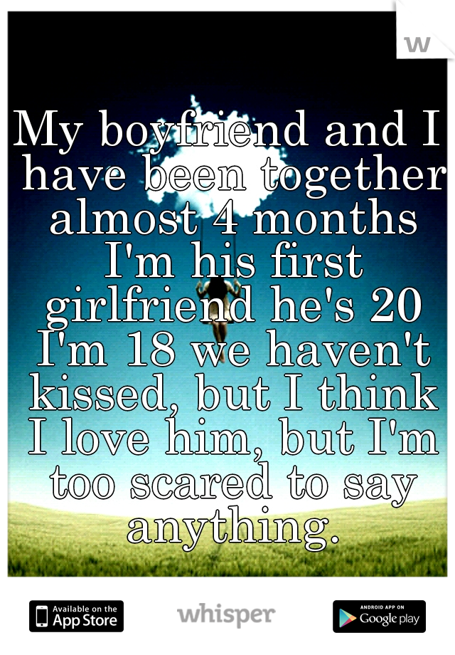 My boyfriend and I have been together almost 4 months I'm his first girlfriend he's 20 I'm 18 we haven't kissed, but I think I love him, but I'm too scared to say anything.