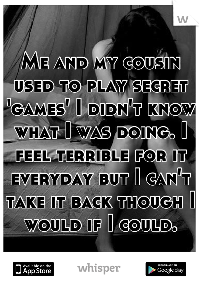 Me and my cousin used to play secret 'games' I didn't know what I was doing. I feel terrible for it everyday but I can't take it back though I would if I could.