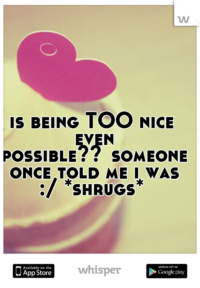 is being TOO nice even possible?? someone once told me i was :/ *shrugs*