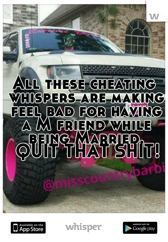 All these cheating whispers are making feel bad for having a M friend while being Married.  QUIT THAT SHIT!