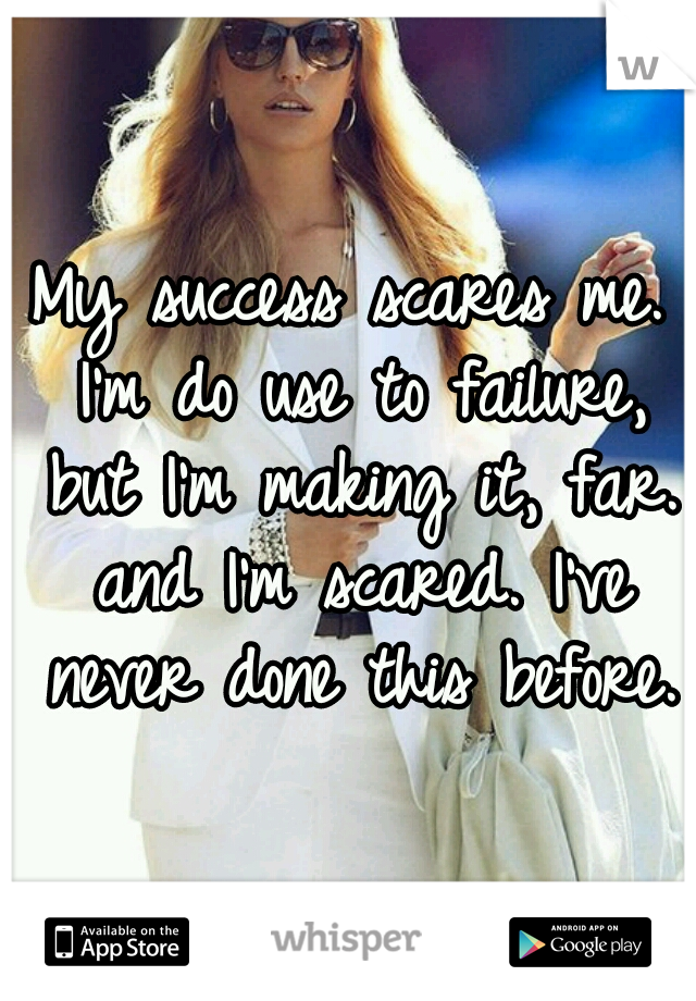 My success scares me. I'm do use to failure, but I'm making it, far. and I'm scared. I've never done this before.