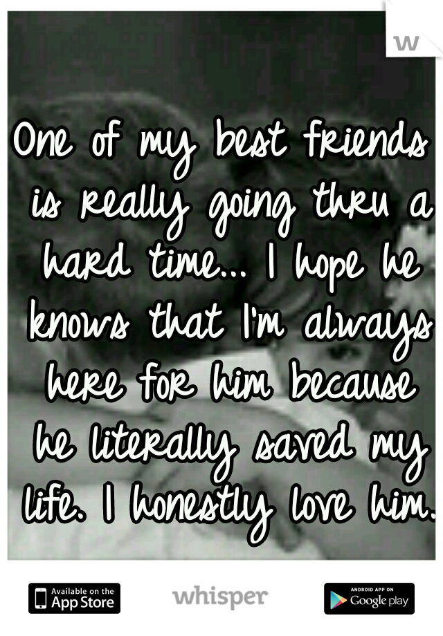 One of my best friends is really going thru a hard time... I hope he knows that I'm always here for him because he literally saved my life. I honestly love him.