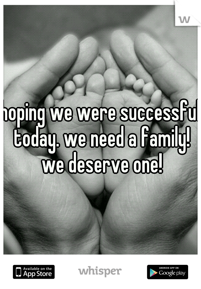 hoping we were successful today. we need a family! we deserve one!