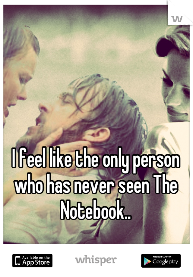 I feel like the only person who has never seen The Notebook..