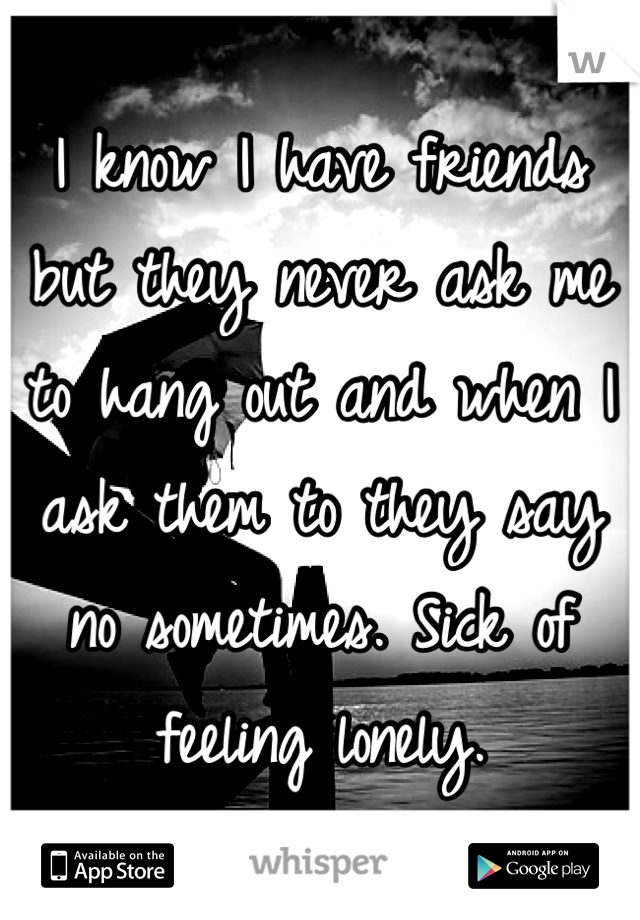 I know I have friends but they never ask me to hang out and when I ask them to they say no sometimes. Sick of feeling lonely.