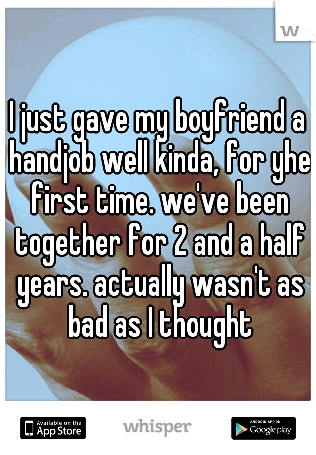 I just gave my boyfriend a handjob well kinda, for yhe first time. we've been together for 2 and a half years. actually wasn't as bad as I thought