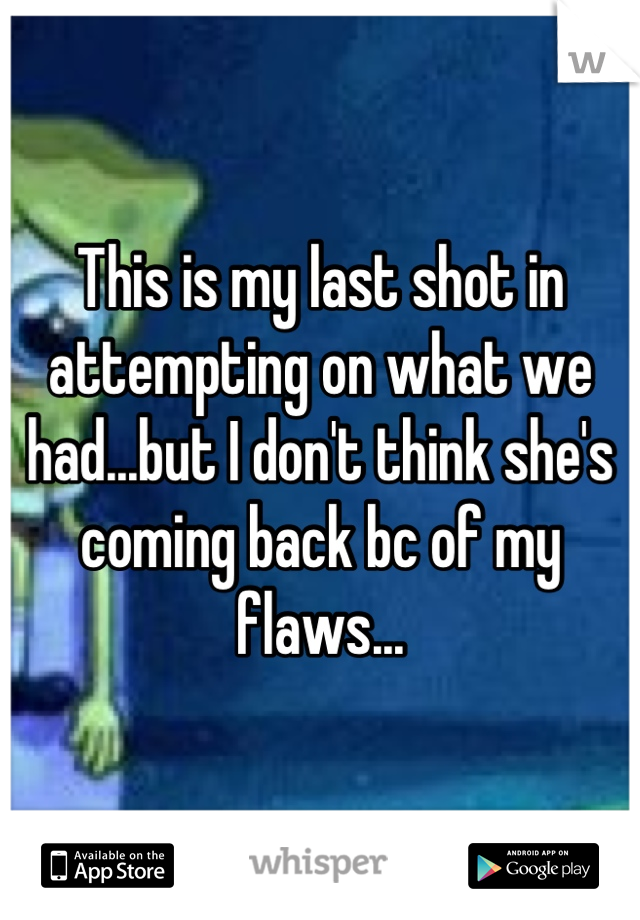 This is my last shot in attempting on what we had...but I don't think she's coming back bc of my flaws...