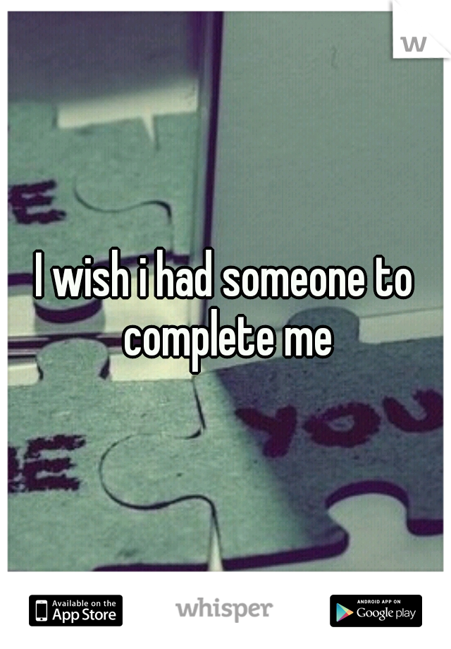 I wish i had someone to complete me