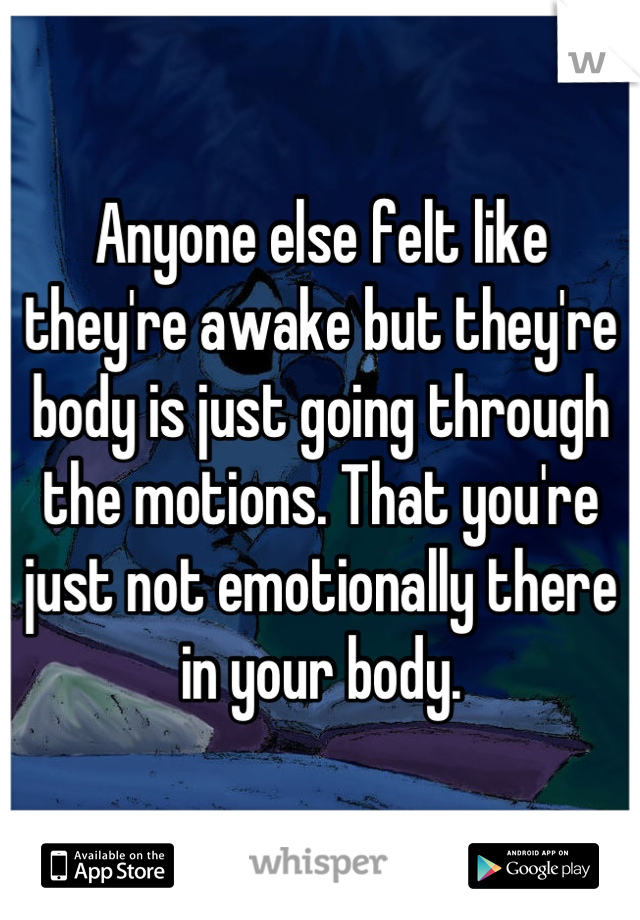 Anyone else felt like they're awake but they're body is just going through the motions. That you're just not emotionally there in your body.