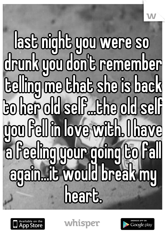 last night you were so drunk you don't remember telling me that she is back to her old self...the old self you fell in love with. I have a feeling your going to fall again...it would break my heart.