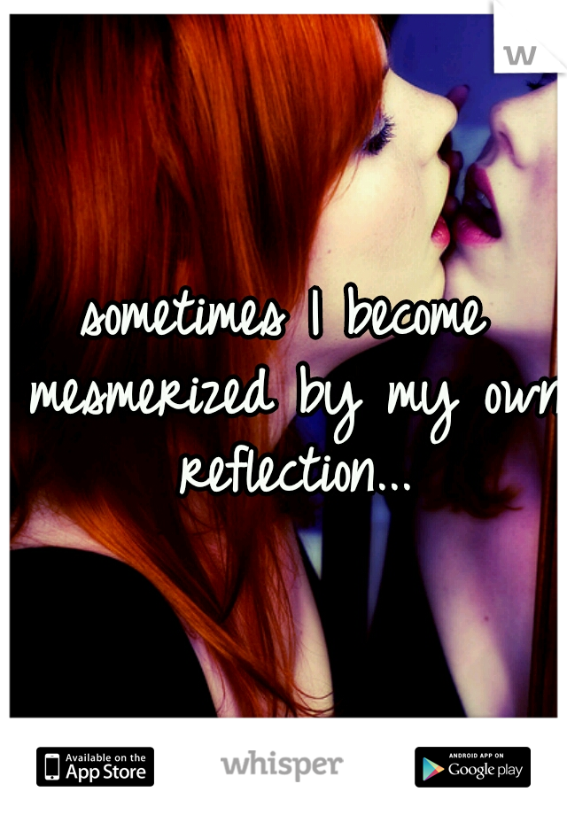 sometimes I become mesmerized by my own reflection...