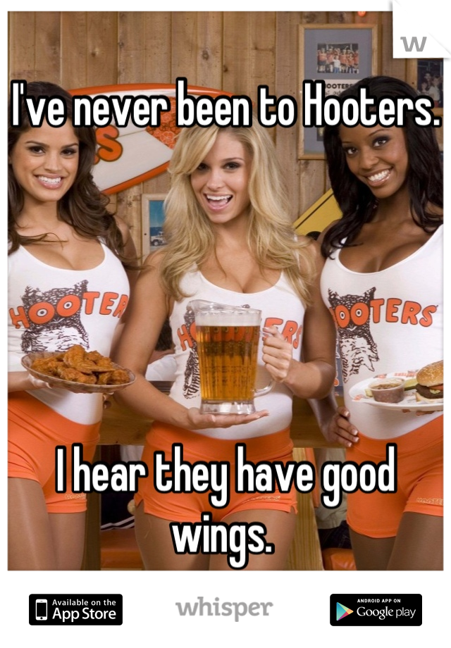 I've never been to Hooters.       I hear they have good wings.