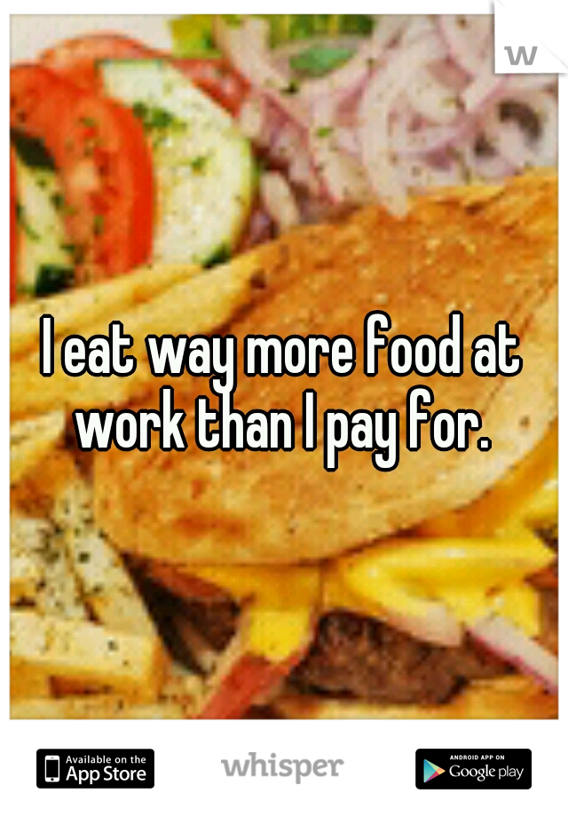 I eat way more food at work than I pay for.