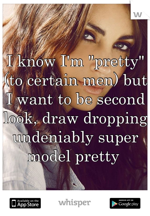 """I know I'm """"pretty"""" (to certain men) but I want to be second look, draw dropping undeniably super model pretty"""