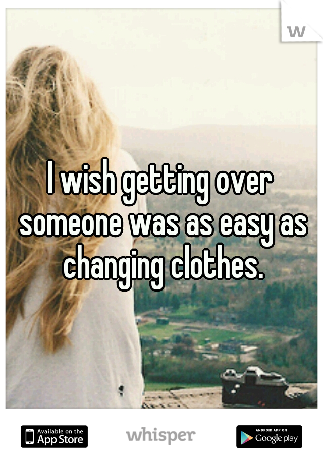 I wish getting over someone was as easy as changing clothes.