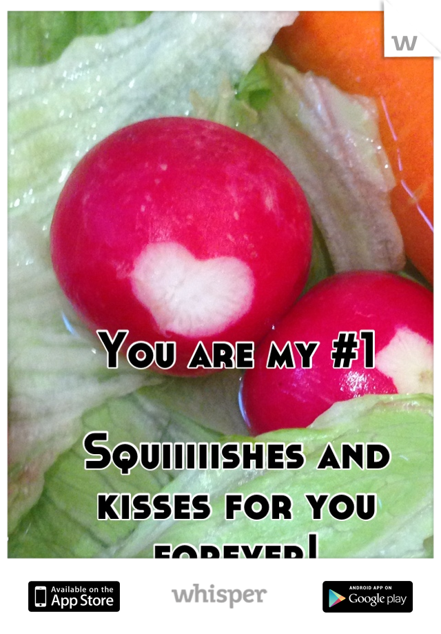 You are my #1  Squiiiiishes and kisses for you forever!