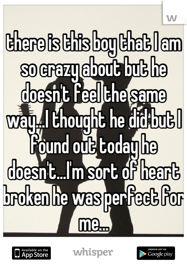 there is this boy that I am so crazy about but he doesn't feel the same way...I thought he did but I found out today he doesn't...I'm sort of heart broken he was perfect for me...