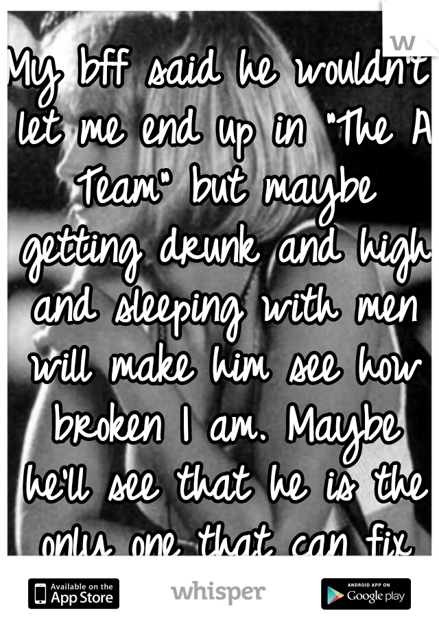 """My bff said he wouldn't let me end up in """"The A Team"""" but maybe getting drunk and high and sleeping with men will make him see how broken I am. Maybe he'll see that he is the only one that can fix me."""