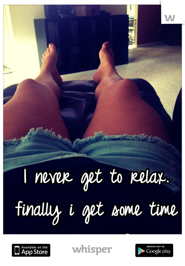 I never get to relax. finally i get some time to myself