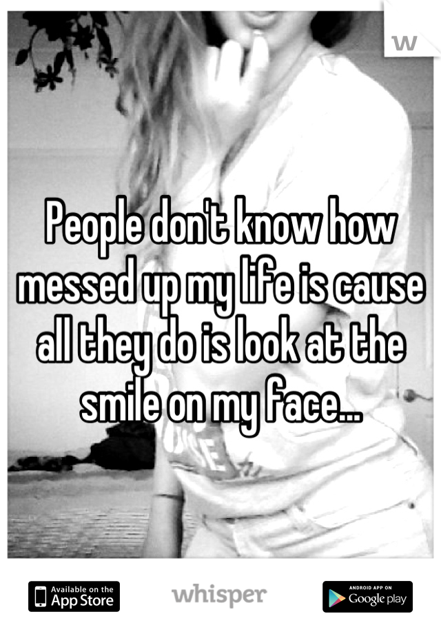 People don't know how messed up my life is cause all they do is look at the smile on my face...