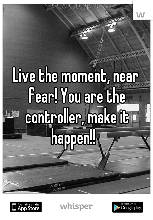 Live the moment, near fear! You are the controller, make it happen!!