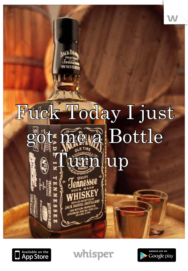 Fuck Today I just got me a Bottle Turn up
