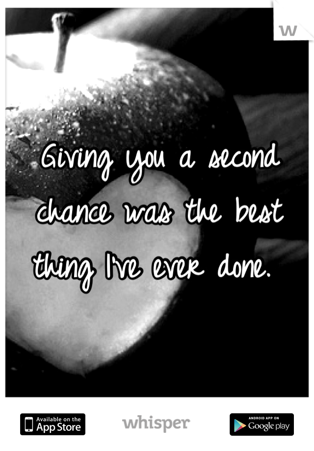 Giving you a second chance was the best thing I've ever done.